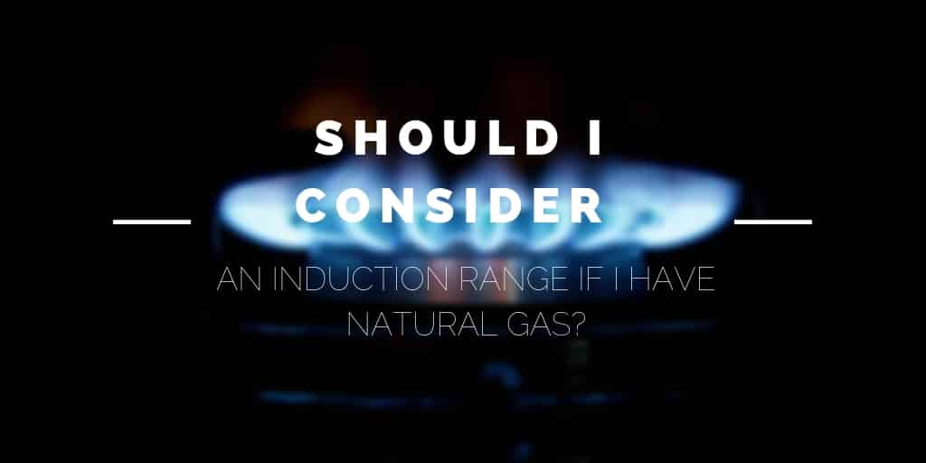Should I Consider an Induction Range if I Have Natural Gas?